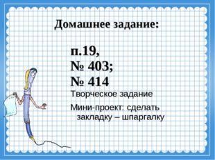Домашнее задание: п.19, № 403; № 414 Творческое задание Мини-проект: сделать