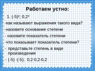 Работаем устно: 1. (-5)²; 0,2³ -как называют выражения такого вида? -назовите
