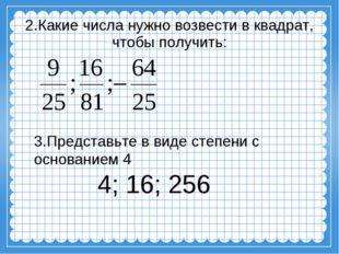 2.Какие числа нужно возвести в квадрат, чтобы получить: 3.Представьте в виде