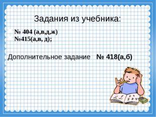 Задания из учебника: № 404 (а,в,д,ж) №415(а,в, д); Дополнительное задание № 4