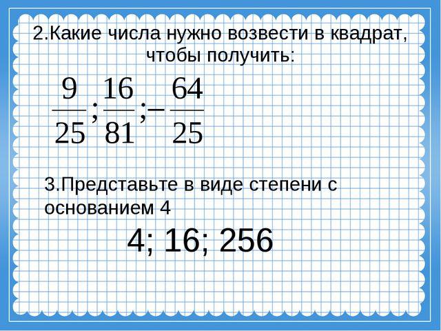 2.Какие числа нужно возвести в квадрат, чтобы получить: 3.Представьте в виде...
