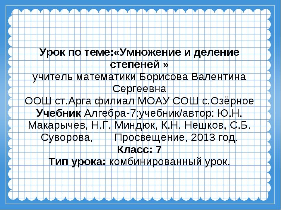 Урок по теме:«Умножение и деление степеней » учитель математики Борисова Вале...