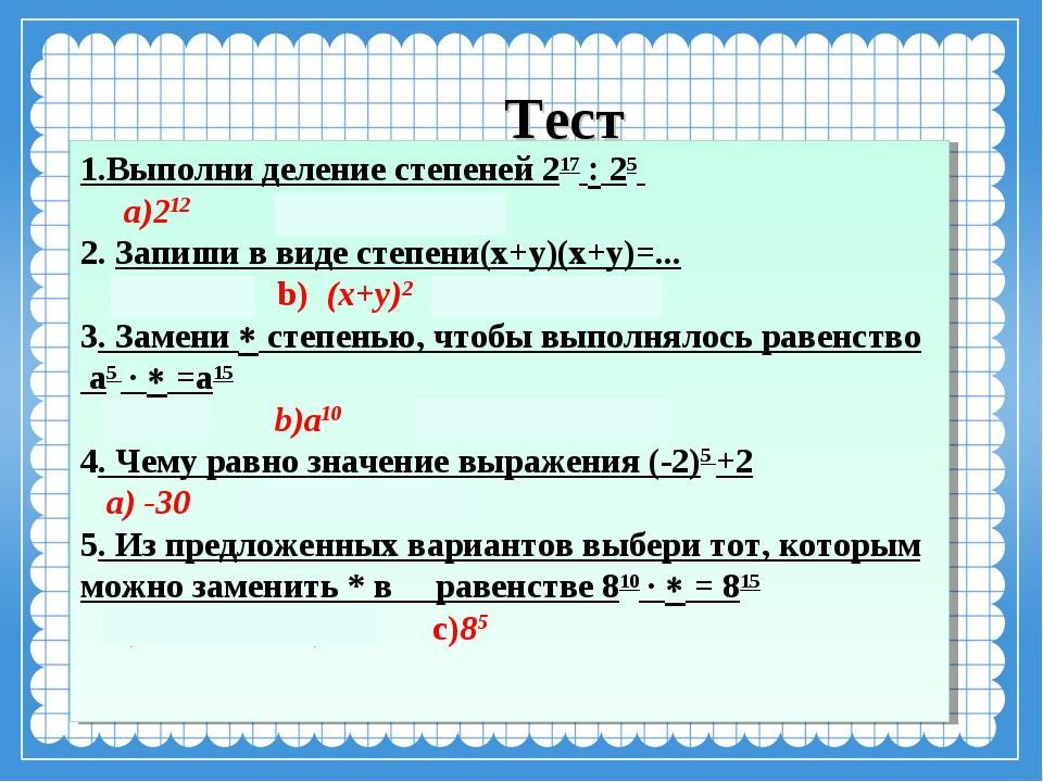 Тест 1.Выполни деление степеней 217  25 a)212 b)25 c)245 2. Запиши в виде ст...