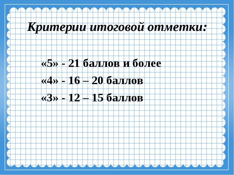 Критерии итоговой отметки: «5» - 21 баллов и более «4» - 16 – 20 баллов «3» -...