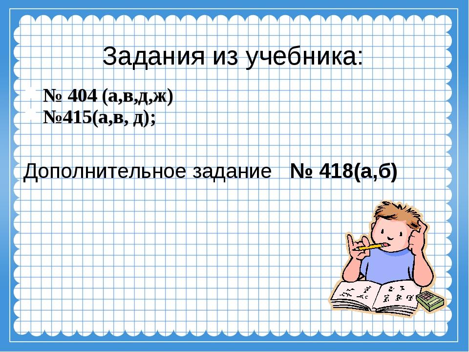 Задания из учебника: № 404 (а,в,д,ж) №415(а,в, д); Дополнительное задание № 4...