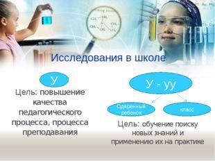 Исследования в школе Цель: повышение качества педагогического процесса, проце