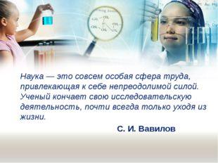Наука — это совсем особая сфера труда, привлекающая к себе непреодолимой сило