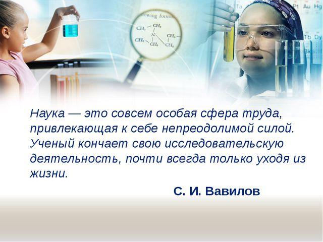 Наука — это совсем особая сфера труда, привлекающая к себе непреодолимой сило...
