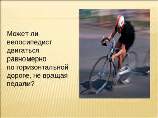 Может ли велосипедист двигаться равномерно по горизонтальной дороге, не враща