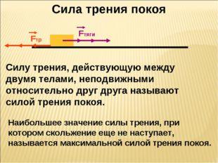 Сила трения покоя Fтяги Fтр Fтяги Fтр Cилу трения, действующую между двумя те