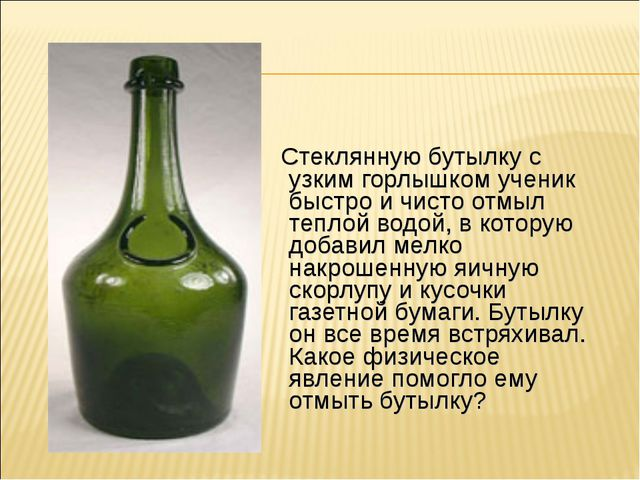 Стеклянную бутылку с узким горлышком ученик быстро и чисто отмыл теплой водо...