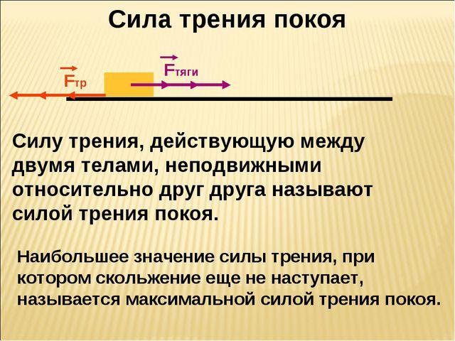 Сила трения покоя Fтяги Fтр Fтяги Fтр Cилу трения, действующую между двумя те...