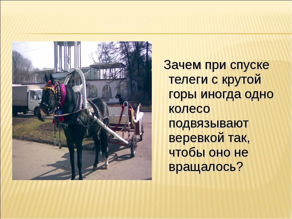 Зачем при спуске телеги с крутой горы иногда одно колесо подвязывают веревко...