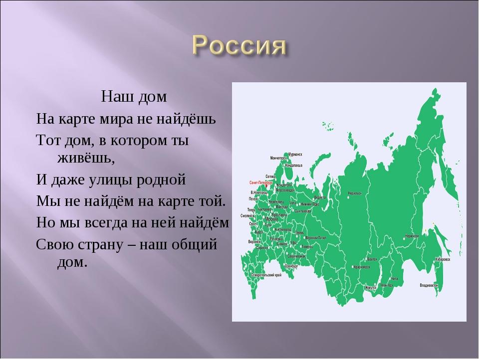 Наш дом На карте мира не найдёшь Тот дом, в котором ты живёшь, И даже улицы...