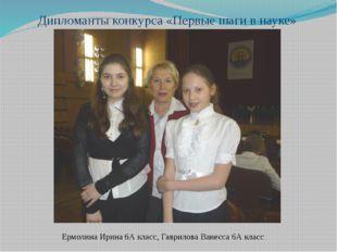 Дипломанты конкурса «Первые шаги в науке» Ермолина Ирина 6А класс, Гаврилова