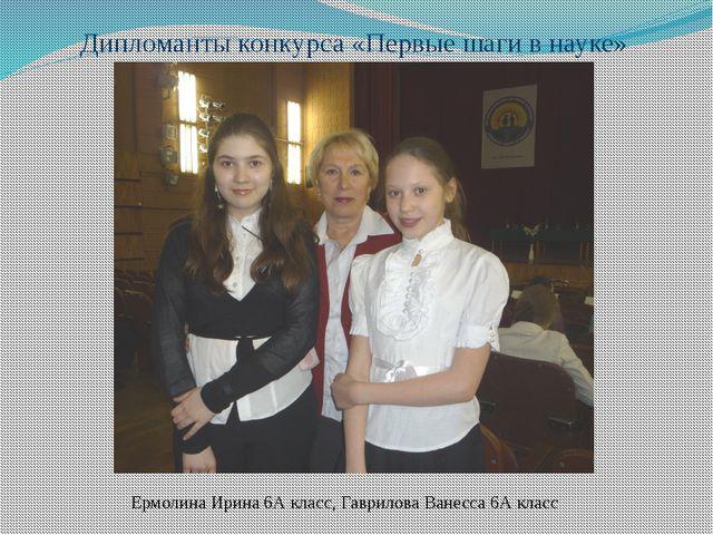 Дипломанты конкурса «Первые шаги в науке» Ермолина Ирина 6А класс, Гаврилова...