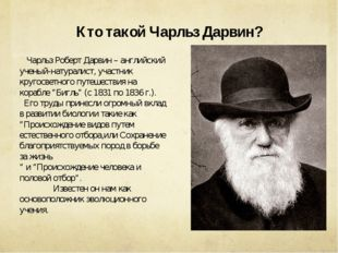 Кто такой Чарльз Дарвин? Чарльз Роберт Дарвин – английский ученый-натуралист,