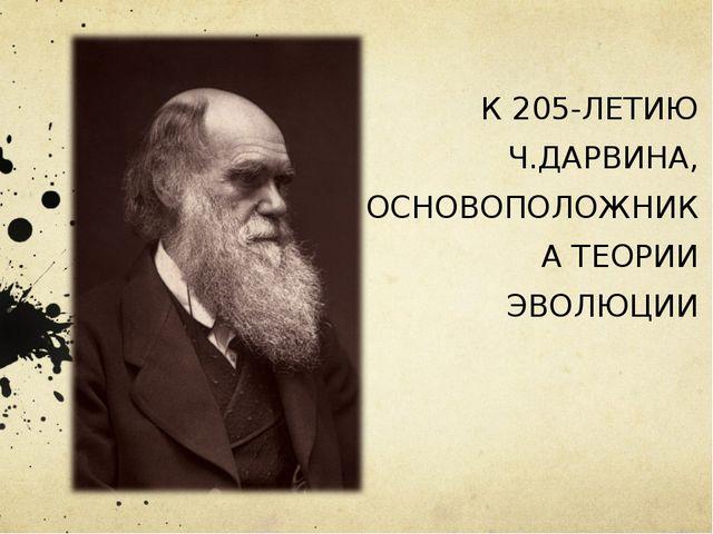 К 205-ЛЕТИЮ Ч.ДАРВИНА, ОСНОВОПОЛОЖНИКА ТЕОРИИ ЭВОЛЮЦИИ