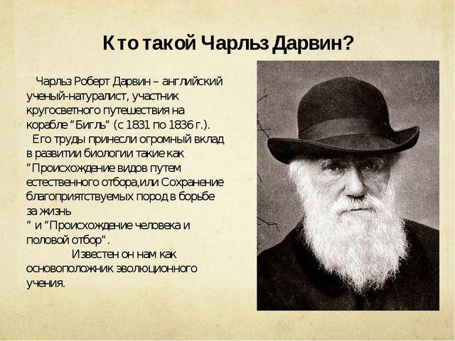 Кто такой Чарльз Дарвин? Чарльз Роберт Дарвин – английский ученый-натуралист,...