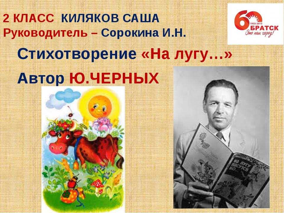 2 КЛАСС КИЛЯКОВ САША Руководитель – Сорокина И.Н. Стихотворение «На лугу…» Ав...