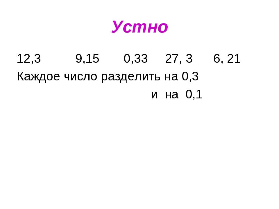 Устно 12,3 9,15 0,33 27, 3 6, 21 Каждое число разделить на 0,3 и на 0,1