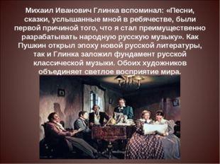 Михаил Иванович Глинка вспоминал: «Песни, сказки, услышанные мной в ребячеств