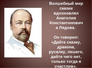 Волшебный мир сказки вдохновлял Анатолия Константиновича Лядова. Он говорил: