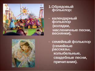 1.Обрядовый фольклор: календарный фольклор (колядки, масленичные песни, весн