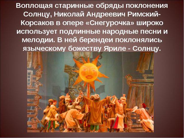 Воплощая старинные обряды поклонения Солнцу, Николай Андреевич Римский-Корсак...