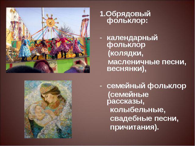 1.Обрядовый фольклор: календарный фольклор (колядки, масленичные песни, весн...
