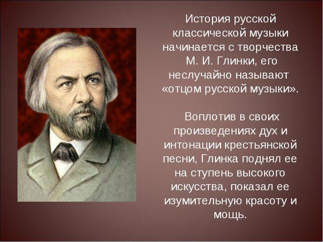 История русской классической музыки начинается с творчества М. И. Глинки, ег...