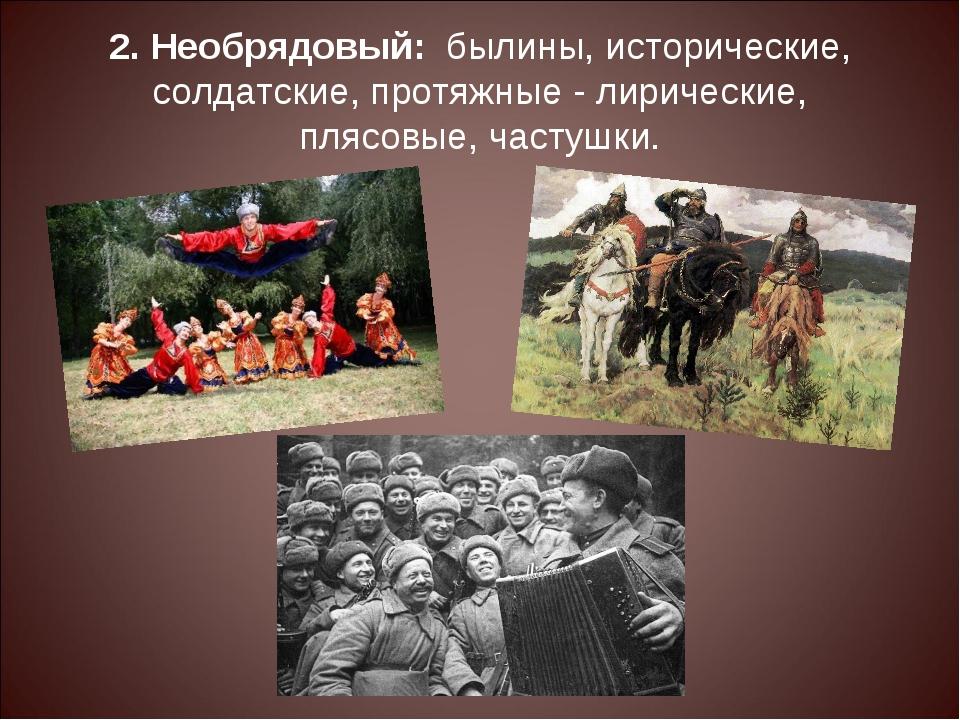 2. Необрядовый: былины, исторические, солдатские, протяжные - лирические,...