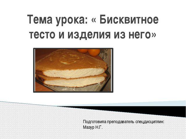 Тема урока: « Бисквитное тесто и изделия из него» Подготовила преподаватель с...