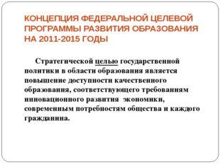 КОНЦЕПЦИЯ ФЕДЕРАЛЬНОЙ ЦЕЛЕВОЙ ПРОГРАММЫ РАЗВИТИЯ ОБРАЗОВАНИЯ НА 2011-2015 ГОД