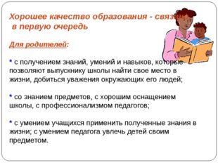 Хорошее качество образования - связано, в первую очередь Для родителей: * с п