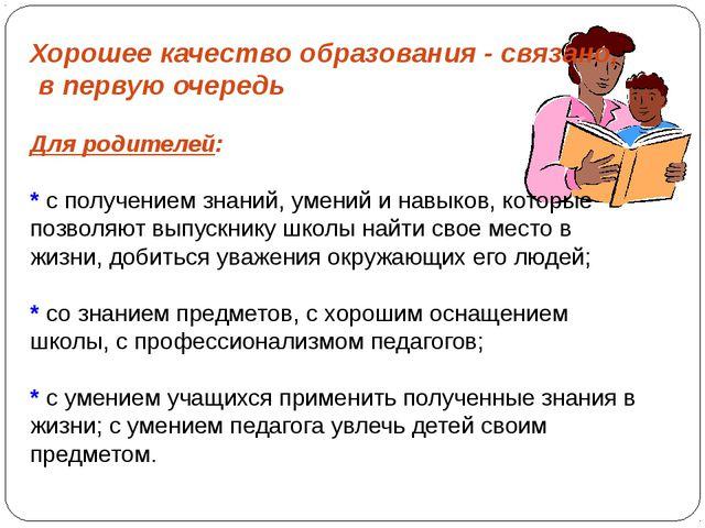 Хорошее качество образования - связано, в первую очередь Для родителей: * с п...