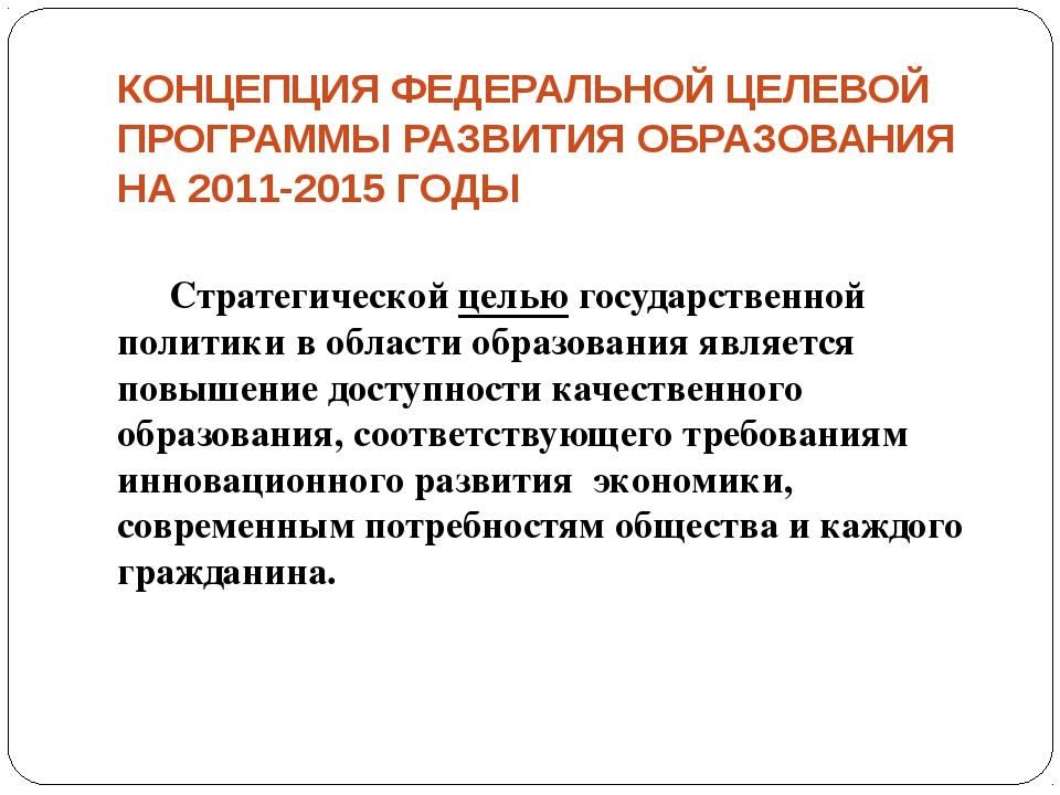КОНЦЕПЦИЯ ФЕДЕРАЛЬНОЙ ЦЕЛЕВОЙ ПРОГРАММЫ РАЗВИТИЯ ОБРАЗОВАНИЯ НА 2011-2015 ГОД...