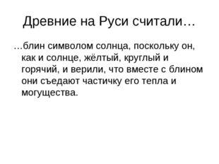 Древние на Руси считали… …блин символом солнца, поскольку он, как и солнце, ж