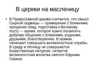 В церкви на масленицу В Православной церкви считается, что смысл Сырной седми
