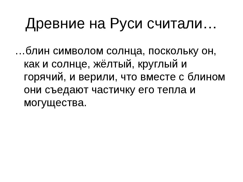 Древние на Руси считали… …блин символом солнца, поскольку он, как и солнце, ж...