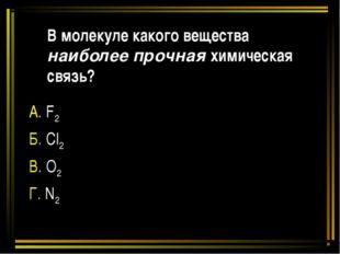 В молекуле какого вещества наиболее прочная химическая связь? А. F2 Б. Cl2 В.