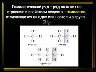 Гомологический ряд – ряд похожих по строению и свойствам веществ – гомологов,