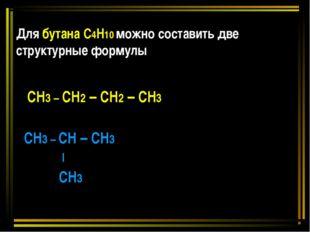 Для бутана С4Н10 можно составить две структурные формулы СН3 – СН2 – СН2 – СН