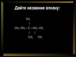 Дайте название алкану: CH3    СН3—СН2— С —СН2—СН2       C2H5 CH3