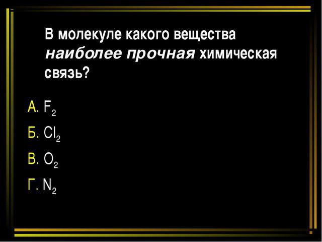 В молекуле какого вещества наиболее прочная химическая связь? А. F2 Б. Cl2 В....