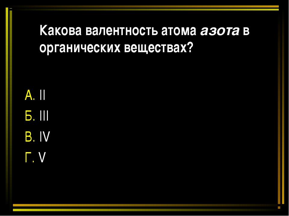 Какова валентность атома азота в органических веществах? А. II Б. III В. IV Г...