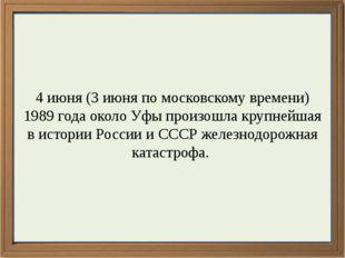 4 июня (3 июня по московскому времени) 1989 года около Уфы произошла крупней