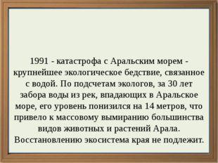 1991 - катастрофа с Аральским морем - крупнейшее экологическое бедствие, свя