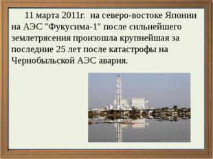 """11 марта 2011г. на северо-востоке Японии на АЭС """"Фукусима-1"""" после сильнейше"""
