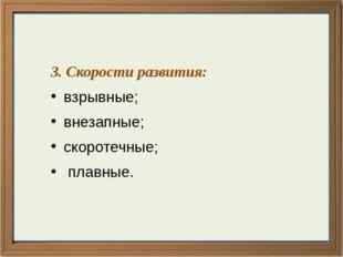 3. Скорости развития: взрывные; внезапные; скоротечные; плавные.